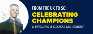 From the UK to SC: Celebrating Champions & Building a Global Movement